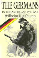 The Germans in the American Civil War by Wilhelm Kaufman, edited by Don Heinrich Tolzmann